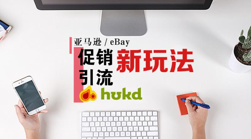 "【HUKD引爆销量】亚马逊/eBay""促销引流新玩法"",机会仅此一次!"